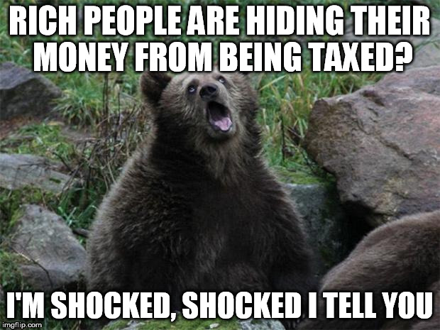 Sarcastic Bear | RICH PEOPLE ARE HIDING THEIR MONEY FROM BEING TAXED? I'M SHOCKED, SHOCKED I TELL YOU | image tagged in sarcastic bear,AdviceAnimals | made w/ Imgflip meme maker