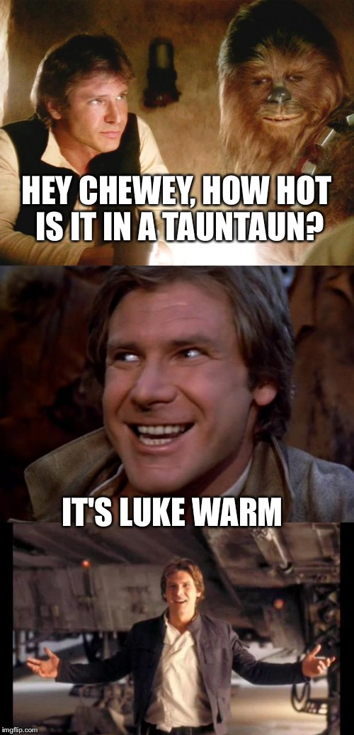 Bad Pun Han |  HEY CHEWEY, HOW HOT IS IT IN A TAUNTAUN? IT'S LUKE WARM | image tagged in han solo,memes,bad pun | made w/ Imgflip meme maker