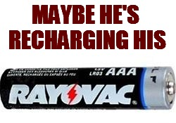 MAYBE HE'S RECHARGING HIS | made w/ Imgflip meme maker