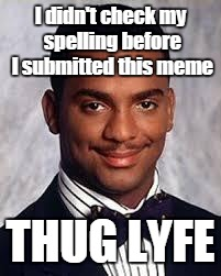 (Enter Title Name) | I didn't check my spelling before I submitted this meme THUG LYFE | image tagged in thug life,grammar nazi,trhtimmy,thug lyfe | made w/ Imgflip meme maker