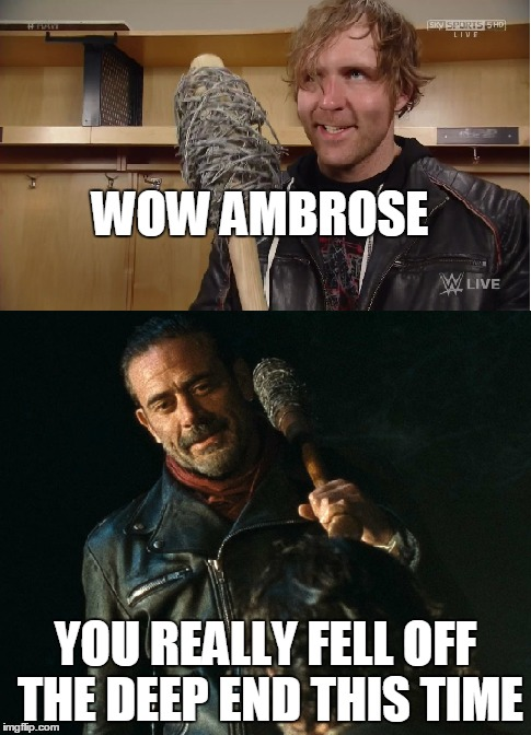 WOW AMBROSE YOU REALLY FELL OFF THE DEEP END THIS TIME | image tagged in wwe,the walking dead,dean ambrose,negan | made w/ Imgflip meme maker