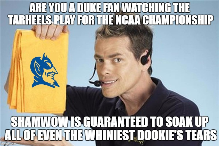Shamwow Duke Tear Guarantee Commercial | ARE YOU A DUKE FAN WATCHING THE TARHEELS PLAY FOR THE NCAA CHAMPIONSHIP SHAMWOW IS GUARANTEED TO SOAK UP ALL OF EVEN THE WHINIEST DOOKIE'S T | image tagged in shamwow,duke,dookie,blue devils,tarheels,unc | made w/ Imgflip meme maker