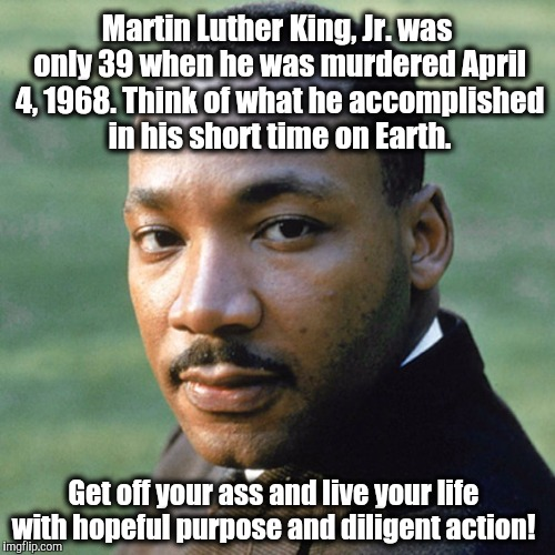 Martin Luther King, Jr. was only 39 when he was murdered April 4, 1968.Think of what he accomplished in his short time on Earth. Get off yo | image tagged in martin luther king jr,mlk | made w/ Imgflip meme maker