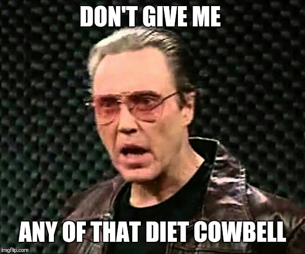 DON'T GIVE ME ANY OF THAT DIET COWBELL | made w/ Imgflip meme maker