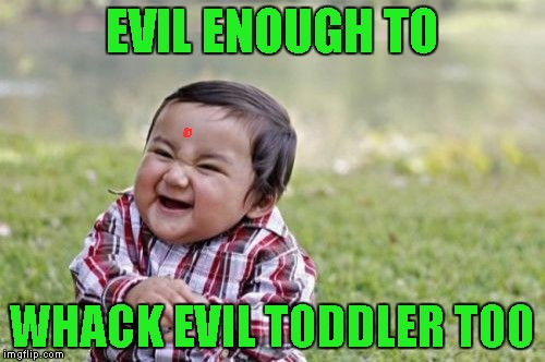 Evil Toddler Meme | EVIL ENOUGH TO WHACK EVIL TODDLER TOO | image tagged in memes,evil toddler | made w/ Imgflip meme maker