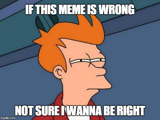 Futurama Fry Meme | IF THIS MEME IS WRONG NOT SURE I WANNA BE RIGHT | image tagged in memes,futurama fry | made w/ Imgflip meme maker