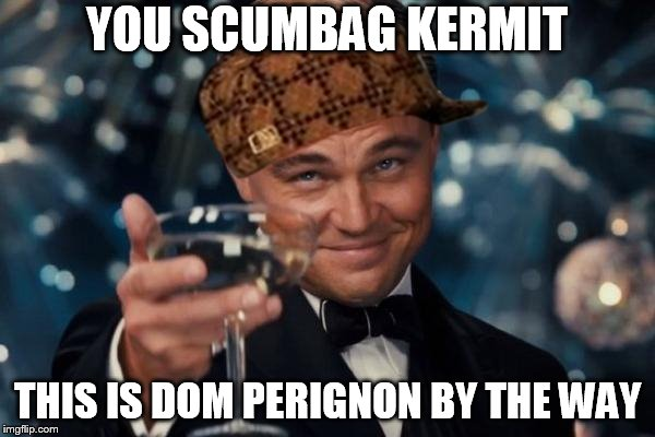 Leonardo Dicaprio Cheers Meme | YOU SCUMBAG KERMIT THIS IS DOM PERIGNON BY THE WAY | image tagged in memes,leonardo dicaprio cheers,scumbag | made w/ Imgflip meme maker
