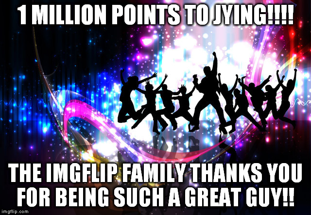 1 MILLION POINTS TO JYING!!!! THE IMGFLIP FAMILY THANKS YOU FOR BEING SUCH A GREAT GUY!! | made w/ Imgflip meme maker