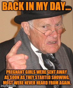 Back In My Day Meme | BACK IN MY DAY... PREGNANT GIRLS WERE SENT AWAY AS SOON AS THEY STARTED SHOWING. MOST WERE NEVER HEARD FROM AGAIN. | image tagged in memes,back in my day | made w/ Imgflip meme maker