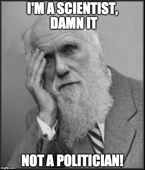 darwin facepalm | I'M A SCIENTIST, DAMN IT NOT A POLITICIAN! | image tagged in darwin facepalm | made w/ Imgflip meme maker