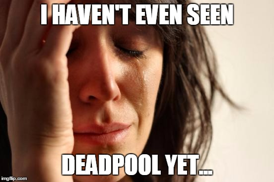 First World Problems Meme | I HAVEN'T EVEN SEEN DEADPOOL YET... | image tagged in memes,first world problems | made w/ Imgflip meme maker