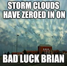 STORM CLOUDS HAVE ZEROED IN ON BAD LUCK BRIAN | made w/ Imgflip meme maker