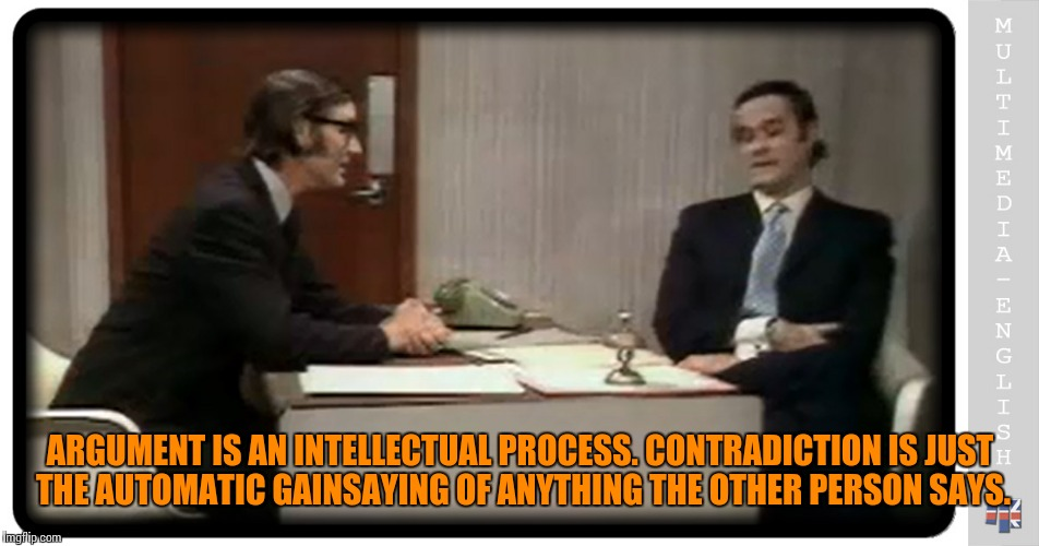 ARGUMENT IS AN INTELLECTUAL PROCESS. CONTRADICTION IS JUST THE AUTOMATIC GAINSAYING OF ANYTHING THE OTHER PERSON SAYS. | made w/ Imgflip meme maker