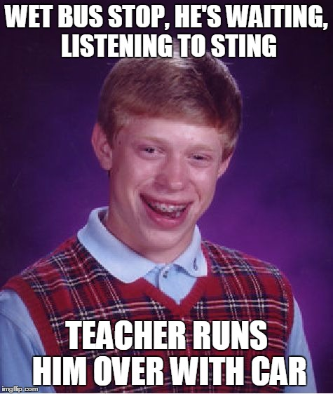 Bad Luck Brian Meme | WET BUS STOP, HE'S WAITING, LISTENING TO STING TEACHER RUNS HIM OVER WITH CAR | image tagged in memes,bad luck brian | made w/ Imgflip meme maker