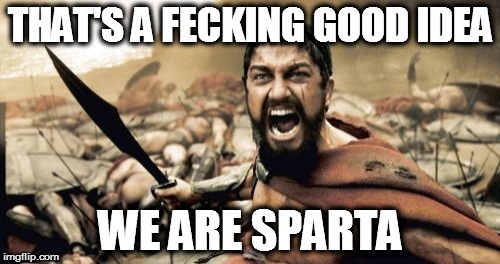 Sparta Leonidas Meme | THAT'S A FECKING GOOD IDEA WE ARE SPARTA | image tagged in memes,sparta leonidas | made w/ Imgflip meme maker