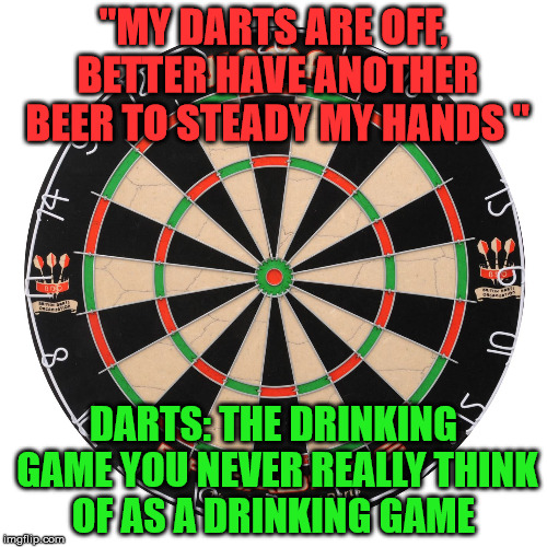 "Dart Board  | ""MY DARTS ARE OFF, BETTER HAVE ANOTHER BEER TO STEADY MY HANDS "" DARTS: THE DRINKING GAME YOU NEVER REALLY THINK OF AS A DRINKING GAME 