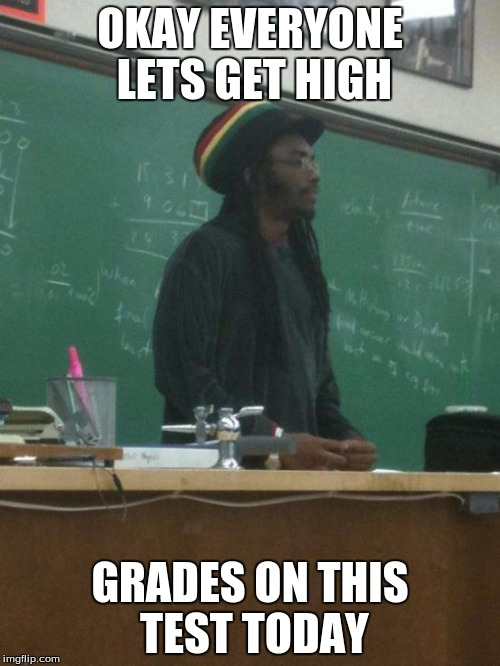 Rasta Science Teacher | OKAY EVERYONE LETS GET HIGH GRADES ON THIS TEST TODAY | image tagged in memes,rasta science teacher | made w/ Imgflip meme maker