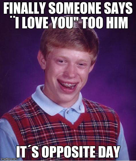 "Bad Luck Brian Meme | FINALLY SOMEONE SAYS ¨I LOVE YOU"" TOO HIM IT´S OPPOSITE DAY 