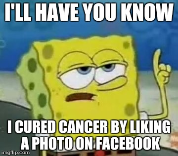 I'll Have You Know Spongebob |  I'LL HAVE YOU KNOW; I CURED CANCER BY LIKING A PHOTO ON FACEBOOK | image tagged in memes,ill have you know spongebob | made w/ Imgflip meme maker
