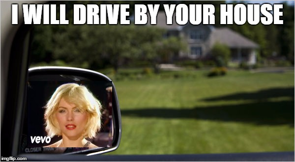 I WILL DRIVE BY YOUR HOUSE | made w/ Imgflip meme maker