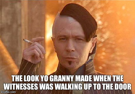 Zorg | THE LOOK YO GRANNY MADE WHEN THE WITNESSES WAS WALKING UP TO THE DOOR | image tagged in memes,zorg | made w/ Imgflip meme maker