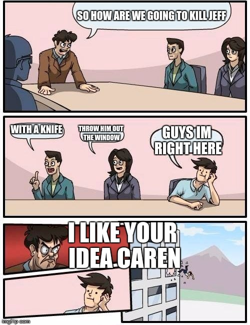 Boardroom Meeting Suggestion Meme | SO HOW ARE WE GOING TO KILL JEFF WITH A KNIFE THROW HIM OUT THE WINDOW GUYS IM RIGHT HERE I LIKE YOUR IDEA CAREN | image tagged in memes,boardroom meeting suggestion | made w/ Imgflip meme maker