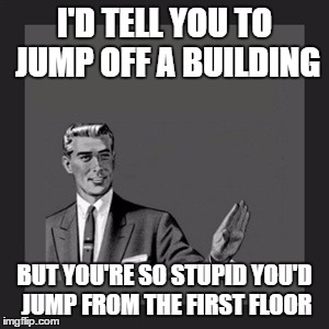 Kill Yourself Guy Meme | I'D TELL YOU TO JUMP OFF A BUILDING BUT YOU'RE SO STUPID YOU'D JUMP FROM THE FIRST FLOOR | image tagged in memes,kill yourself guy | made w/ Imgflip meme maker
