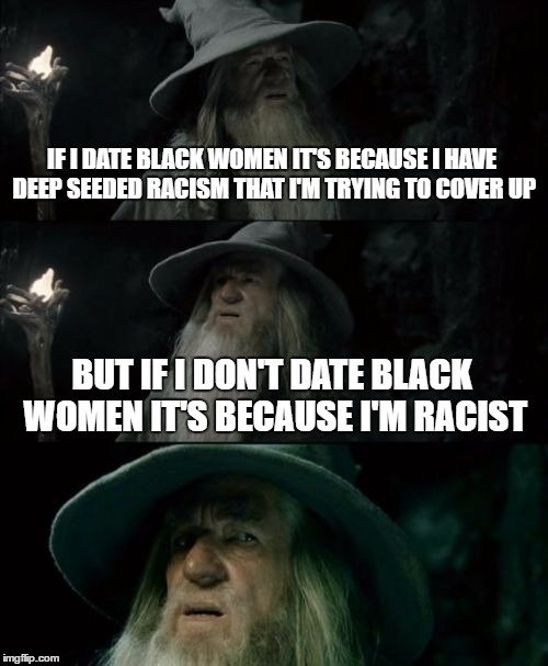 this came from a real conversation last night..i'm still confused  |  IF I DATE BLACK WOMEN IT'S BECAUSE I HAVE DEEP SEEDED RACISM THAT I'M TRYING TO COVER UP; BUT IF I DON'T DATE BLACK WOMEN IT'S BECAUSE I'M RACIST | image tagged in memes,confused gandalf | made w/ Imgflip meme maker