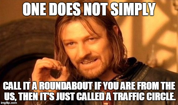 One Does Not Simply Meme | ONE DOES NOT SIMPLY CALL IT A ROUNDABOUT IF YOU ARE FROM THE US, THEN IT'S JUST CALLED A TRAFFIC CIRCLE. | image tagged in memes,one does not simply | made w/ Imgflip meme maker