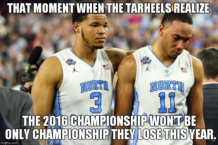 THAT MOMENT WHEN THE TARHEELS REALIZE THE 2016 CHAMPIONSHIP WON'T BE ONLY CHAMPIONSHIP THEY LOSE THIS YEAR. | image tagged in unc loses | made w/ Imgflip meme maker
