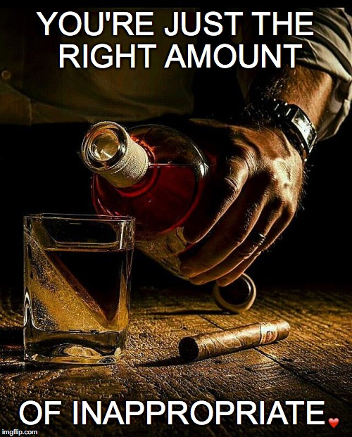 Why do I like you? | YOU'RE JUST THE RIGHT AMOUNT OF INAPPROPRIATE ❤️ | image tagged in right amount,inappropriate,whiskey and cigar | made w/ Imgflip meme maker