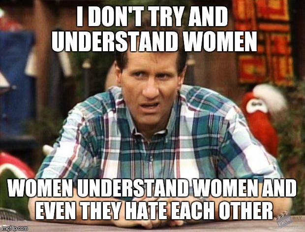 Al Bundy |  I DON'T TRY AND UNDERSTAND WOMEN; WOMEN UNDERSTAND WOMEN AND EVEN THEY HATE EACH OTHER | image tagged in al bundy | made w/ Imgflip meme maker
