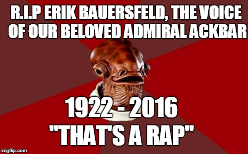 "Admiral Ackbar Relationship Expert |  R.I.P ERIK BAUERSFELD, THE VOICE OF OUR BELOVED ADMIRAL ACKBAR; 1922 - 2016; ""THAT'S A RAP"" 