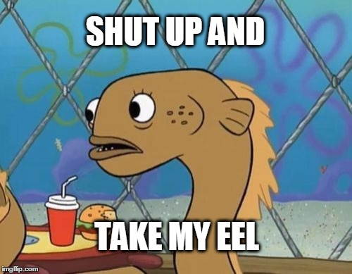 Sadly I Am Only An Eel | SHUT UP AND TAKE MY EEL | image tagged in memes,sadly i am only an eel,shut up and take my money fry | made w/ Imgflip meme maker