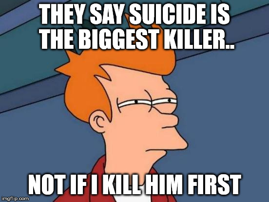 Futurama Fry Meme | THEY SAY SUICIDE IS THE BIGGEST KILLER.. NOT IF I KILL HIM FIRST | image tagged in memes,futurama fry | made w/ Imgflip meme maker