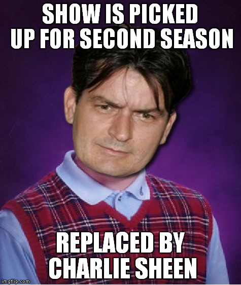 SHOW IS PICKED UP FOR SECOND SEASON REPLACED BY CHARLIE SHEEN | made w/ Imgflip meme maker
