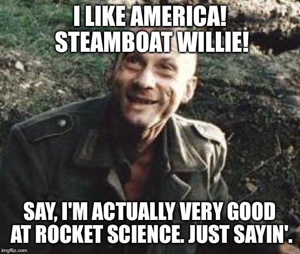 WWII GERMAN ROCKET SCIENTIST WANNABE | I LIKE AMERICA! STEAMBOAT WILLIE! SAY, I'M ACTUALLY VERY GOOD AT ROCKET SCIENCE. JUST SAYIN'. | image tagged in soldier in pit | made w/ Imgflip meme maker