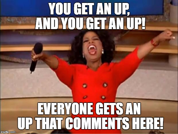 Oprah You Get A Meme | YOU GET AN UP, AND YOU GET AN UP! EVERYONE GETS AN UP THAT COMMENTS HERE! | image tagged in memes,oprah you get a | made w/ Imgflip meme maker