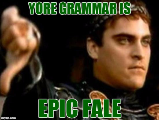 Use this cute little meme comment whenever you see a grammatical error - it's sure to liven up your internet experience. :) |  YORE GRAMMAR IS; EPIC FALE | image tagged in memes,downvoting roman,grammar,grammar nazi,flame war | made w/ Imgflip meme maker