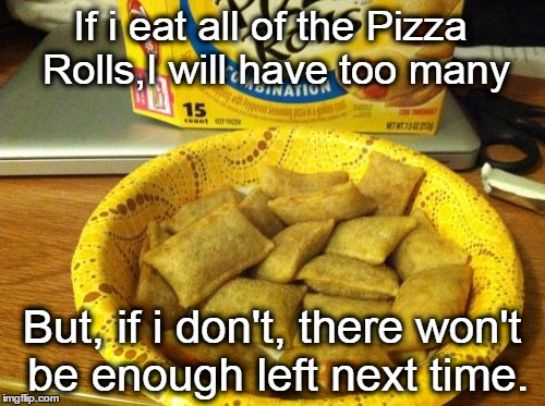 Good Guy Pizza Rolls | If i eat all of the Pizza Rolls,I will have too many But, if i don't, there won't be enough left next time. | image tagged in memes,good guy pizza rolls | made w/ Imgflip meme maker