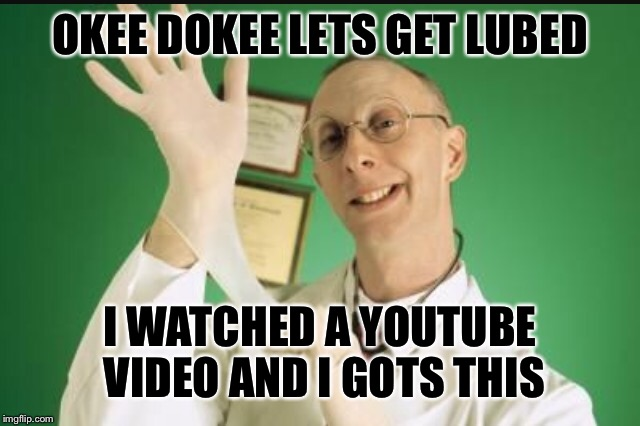 OKEE DOKEE LETS GET LUBED I WATCHED A YOUTUBE VIDEO AND I GOTS THIS | made w/ Imgflip meme maker
