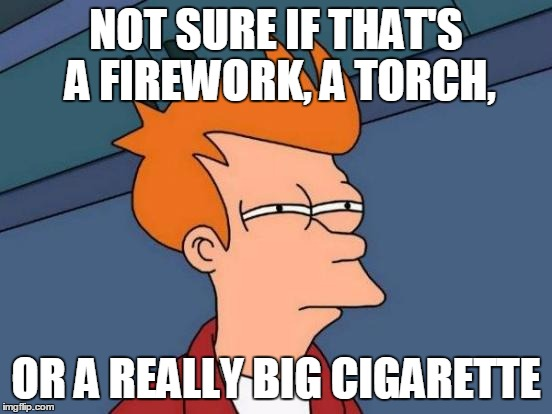 Futurama Fry Meme | NOT SURE IF THAT'S A FIREWORK, A TORCH, OR A REALLY BIG CIGARETTE | image tagged in memes,futurama fry | made w/ Imgflip meme maker