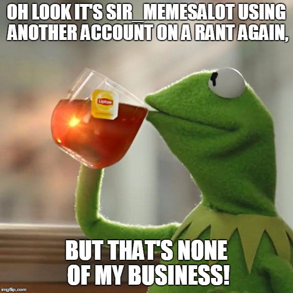 But Thats None Of My Business Meme | OH LOOK IT'S SIR_MEMESALOT USING ANOTHER ACCOUNT ON A RANT AGAIN, BUT THAT'S NONE OF MY BUSINESS! | image tagged in memes,but thats none of my business,kermit the frog | made w/ Imgflip meme maker