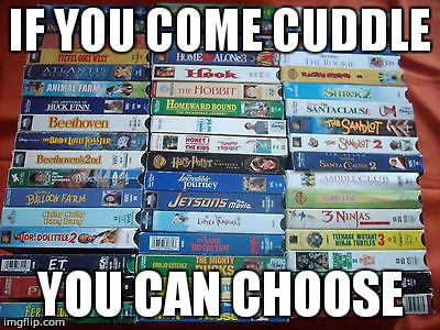 VHS & Chill | IF YOU COME CUDDLE YOU CAN CHOOSE | image tagged in vhs | made w/ Imgflip meme maker