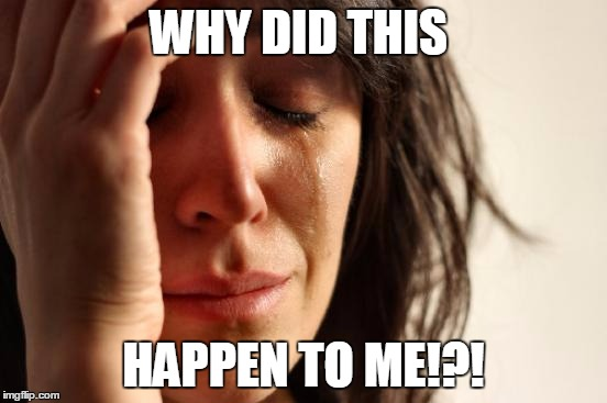 First World Problems Meme | WHY DID THIS HAPPEN TO ME!?! | image tagged in memes,first world problems | made w/ Imgflip meme maker