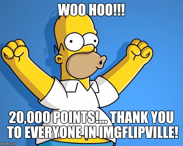 Woohoo Homer Simpson | WOO HOO!!! 20,000 POINTS!... THANK YOU TO EVERYONE IN IMGFLIPVILLE! | image tagged in woohoo homer simpson | made w/ Imgflip meme maker