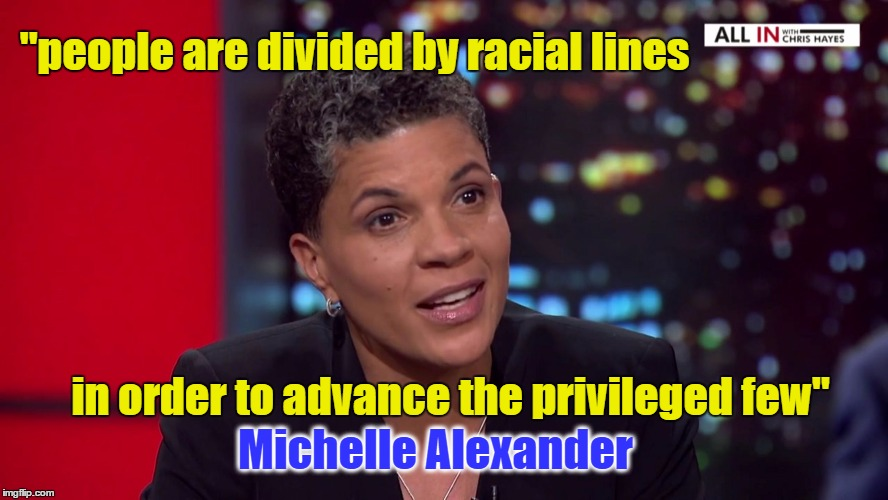 "Divide and Conquer |  ""people are divided by racial lines; in order to advance the privileged few""; Michelle Alexander 