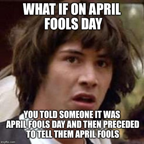 April fools paradox |  WHAT IF ON APRIL FOOLS DAY; YOU TOLD SOMEONE IT WAS APRIL FOOLS DAY AND THEN PRECEDED TO TELL THEM APRIL FOOLS | image tagged in memes,conspiracy keanu | made w/ Imgflip meme maker