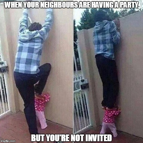 its not a party if imgflip is not involved | WHEN YOUR NEIGHBOURS ARE HAVING A PARTY BUT YOU'RE NOT INVITED | image tagged in nosey,neighbours,funny | made w/ Imgflip meme maker