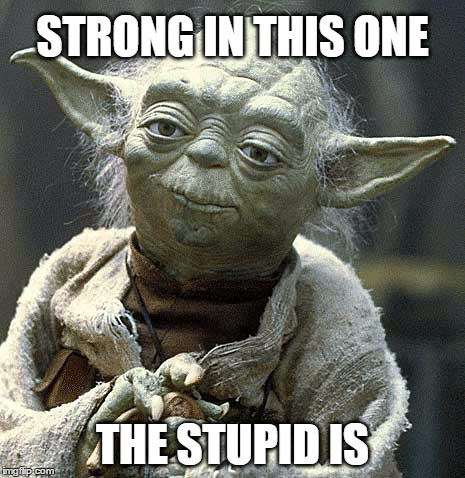 Image result for stars wars: the stupid is strong with this one
